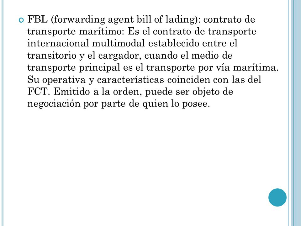 FBL (forwarding agent bill of lading): contrato de transporte marítimo: Es el contrato de transporte internacional multimodal establecido entre el transitorio y el cargador, cuando el medio de transporte principal es el transporte por vía marítima.
