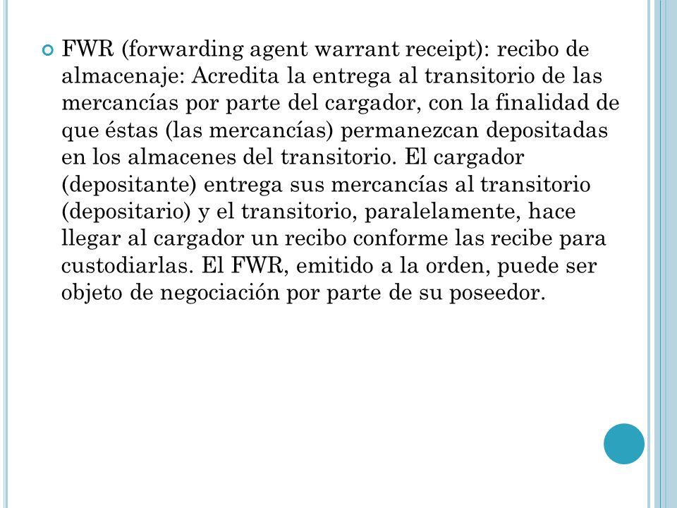 FWR (forwarding agent warrant receipt): recibo de almacenaje: Acredita la entrega al transitorio de las mercancías por parte del cargador, con la finalidad de que éstas (las mercancías) permanezcan depositadas en los almacenes del transitorio.