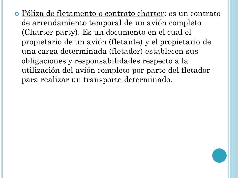 Póliza de fletamento o contrato charter: es un contrato de arrendamiento temporal de un avión completo (Charter party).