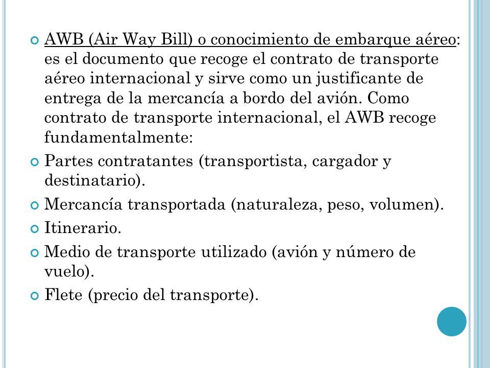 AWB (Air Way Bill) o conocimiento de embarque aéreo: es el documento que recoge el contrato de transporte aéreo internacional y sirve como un justificante de entrega de la mercancía a bordo del avión. Como contrato de transporte internacional, el AWB recoge fundamentalmente:
