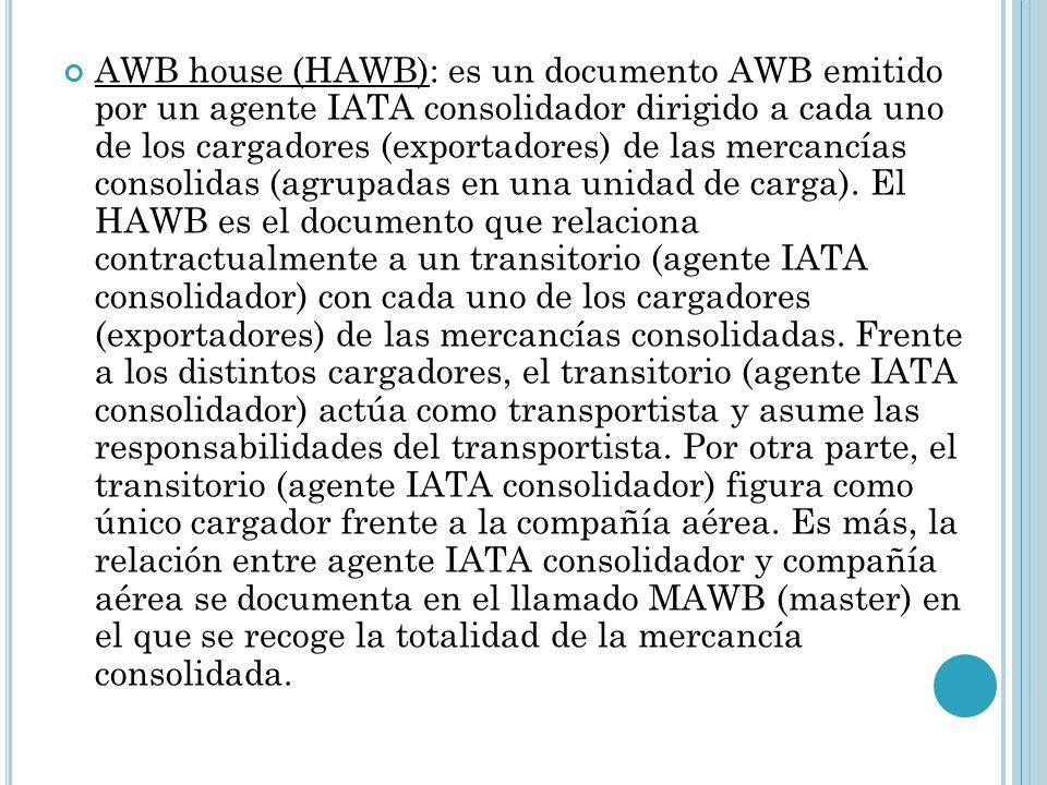 AWB house (HAWB): es un documento AWB emitido por un agente IATA consolidador dirigido a cada uno de los cargadores (exportadores) de las mercancías consolidas (agrupadas en una unidad de carga).