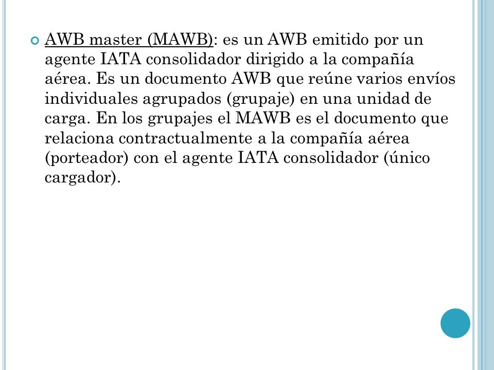 AWB master (MAWB): es un AWB emitido por un agente IATA consolidador dirigido a la compañía aérea.