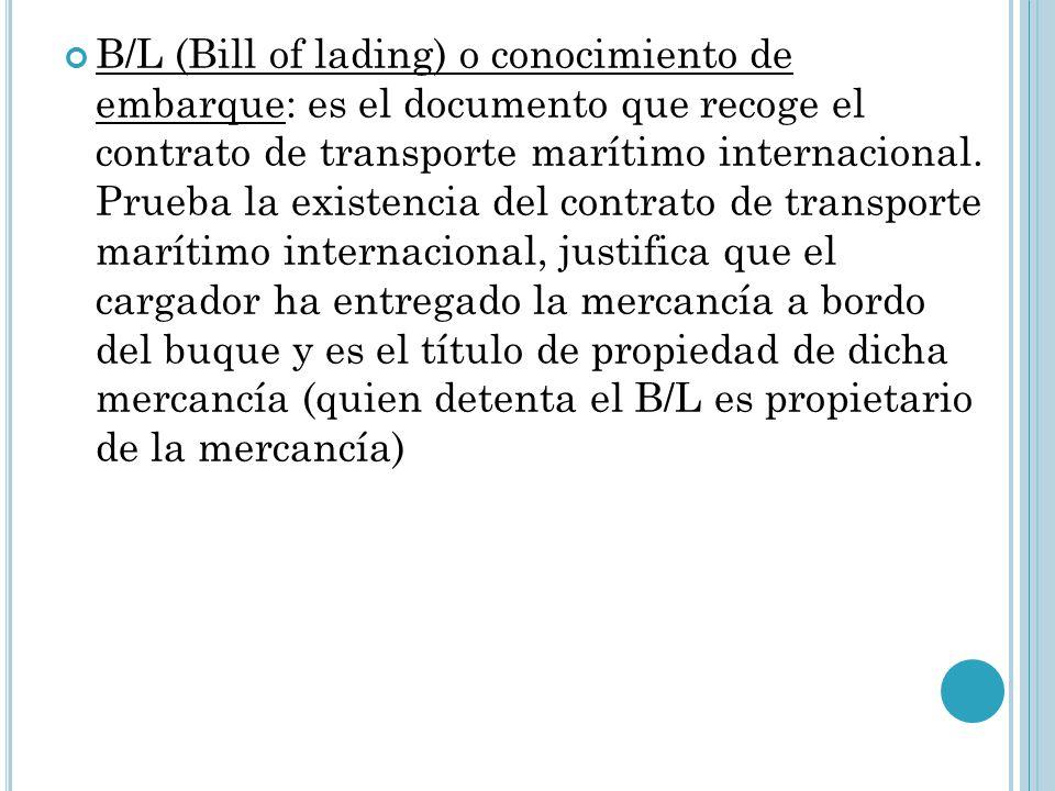 B/L (Bill of lading) o conocimiento de embarque: es el documento que recoge el contrato de transporte marítimo internacional.