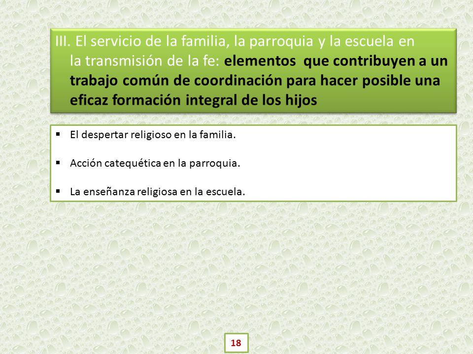 III. El servicio de la familia, la parroquia y la escuela en la transmisión de la fe: elementos que contribuyen a un trabajo común de coordinación para hacer posible una eficaz formación integral de los hijos