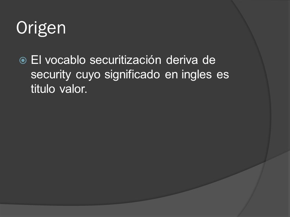Origen El vocablo securitización deriva de security cuyo significado en ingles es titulo valor.