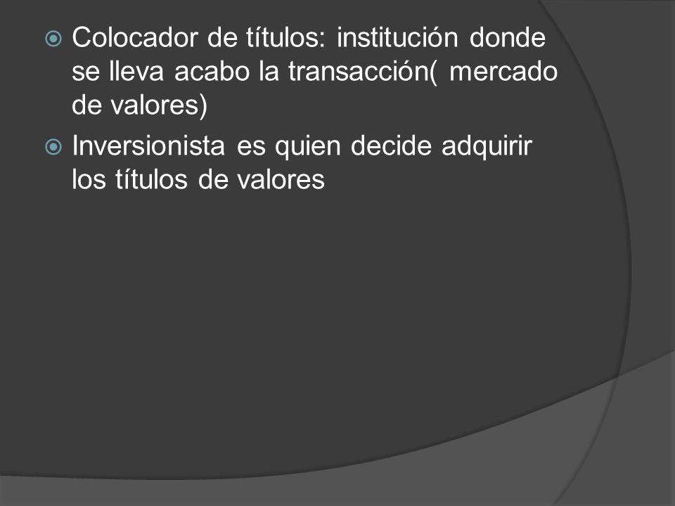 Colocador de títulos: institución donde se lleva acabo la transacción( mercado de valores)