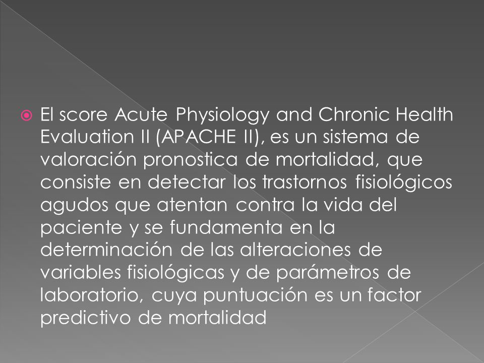 El score Acute Physiology and Chronic Health Evaluation II (APACHE II), es un sistema de valoración pronostica de mortalidad, que consiste en detectar los trastornos fisiológicos agudos que atentan contra la vida del paciente y se fundamenta en la determinación de las alteraciones de variables fisiológicas y de parámetros de laboratorio, cuya puntuación es un factor predictivo de mortalidad