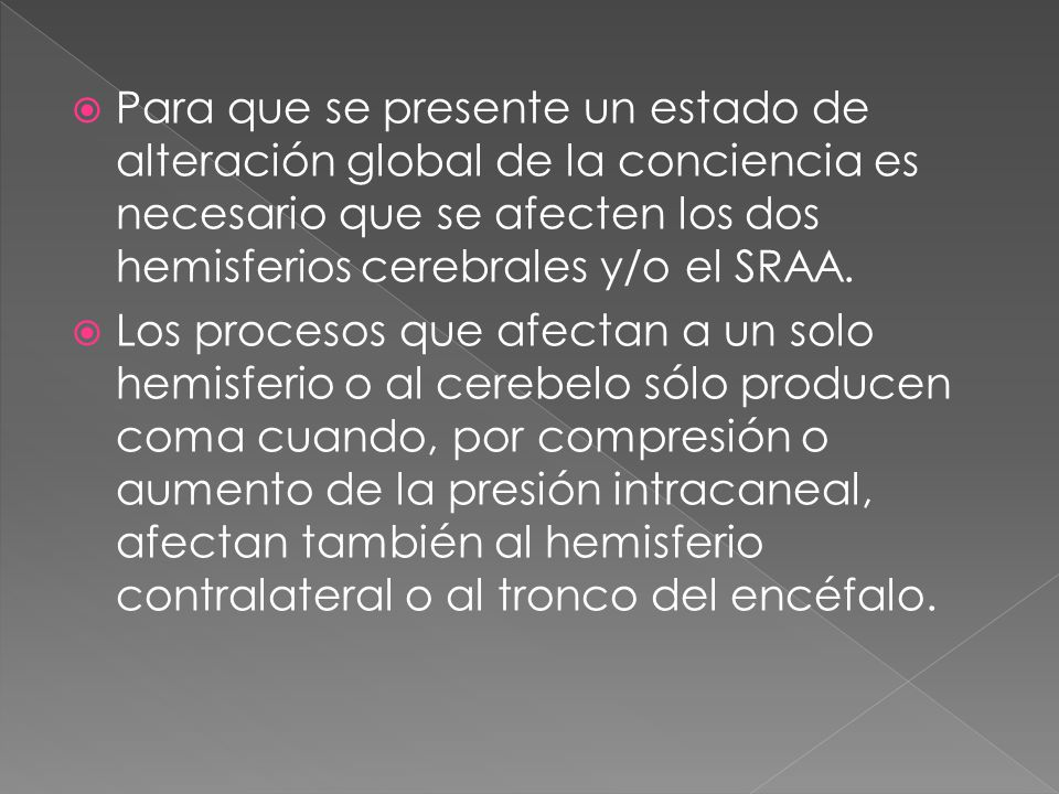 Para que se presente un estado de alteración global de la conciencia es necesario que se afecten los dos hemisferios cerebrales y/o el SRAA.