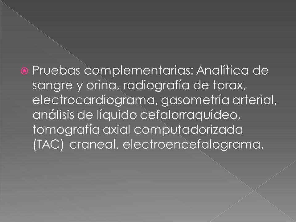 Pruebas complementarias: Analítica de sangre y orina, radiografía de torax, electrocardiograma, gasometría arterial, análisis de líquido cefalorraquídeo, tomografía axial computadorizada (TAC) craneal, electroencefalograma.