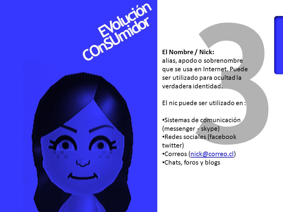 El Nombre / Nick: alias, apodo o sobrenombre que se usa en Internet. Puede ser utilizado para ocultad la verdadera identidad.