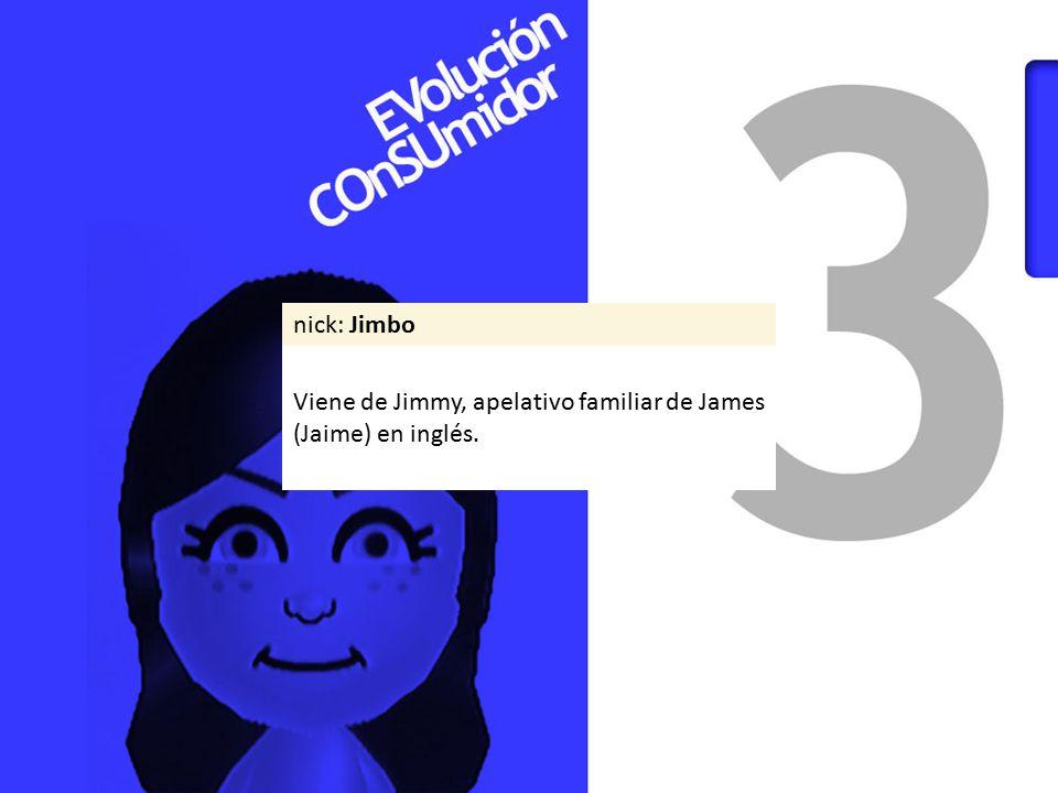nick: Jimbo Viene de Jimmy, apelativo familiar de James (Jaime) en inglés.