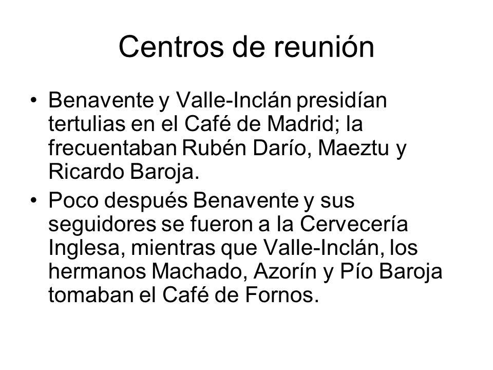Centros de reuniónBenavente y Valle-Inclán presidían tertulias en el Café de Madrid; la frecuentaban Rubén Darío, Maeztu y Ricardo Baroja.