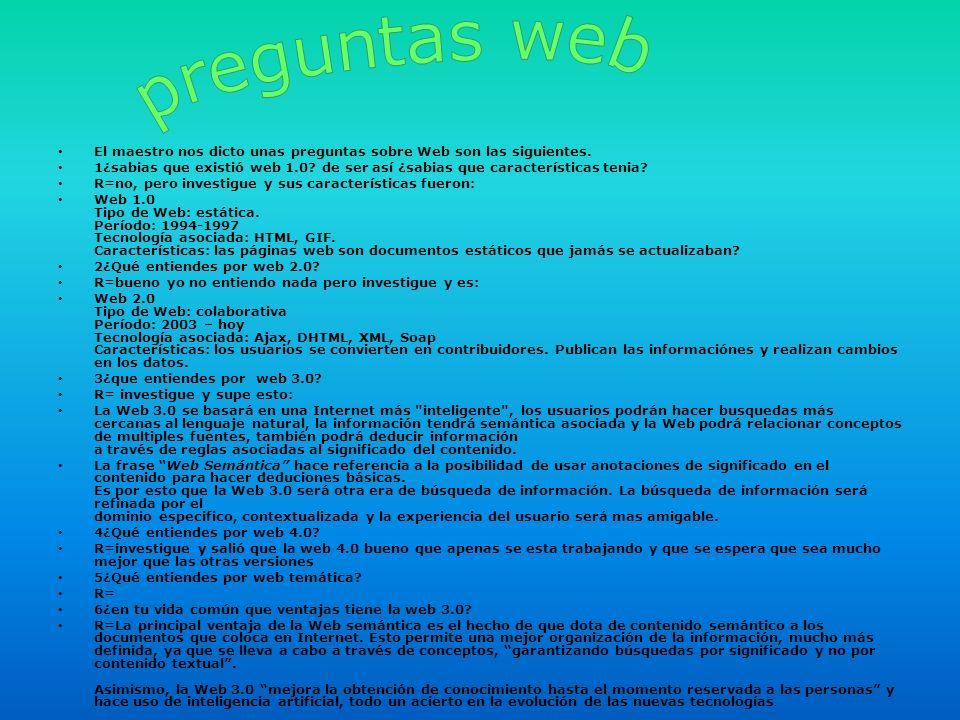 preguntas web El maestro nos dicto unas preguntas sobre Web son las siguientes.