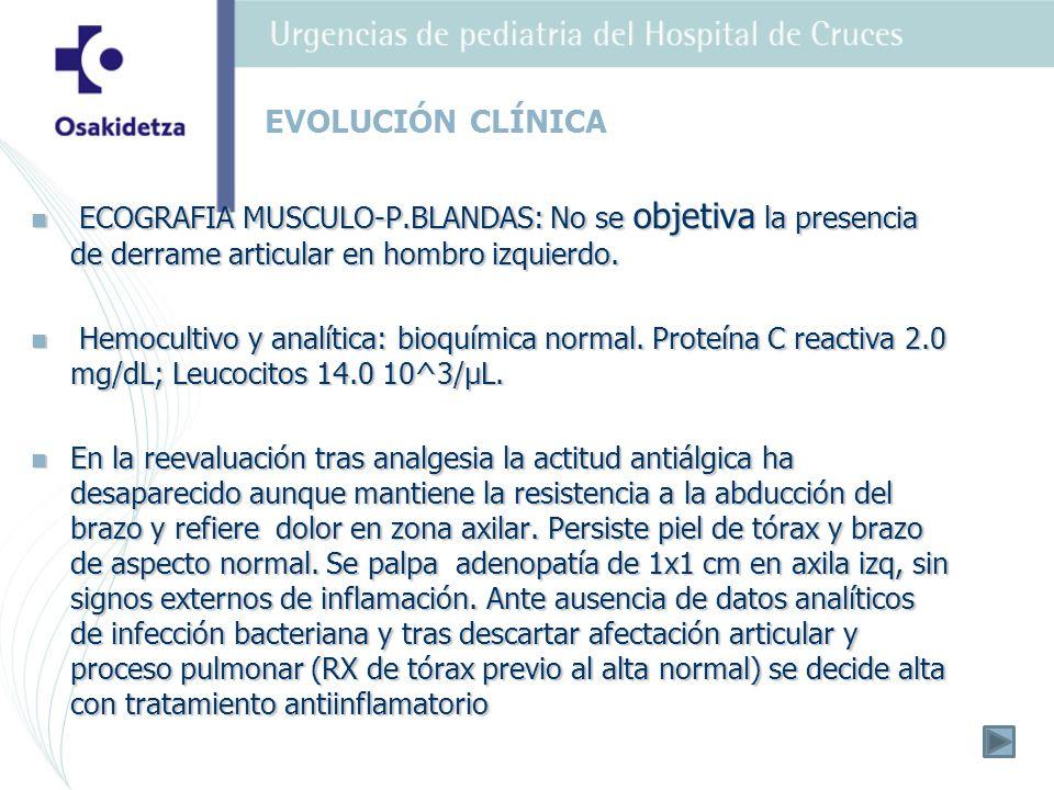 EVOLUCIÓN CLÍNICA ECOGRAFIA MUSCULO-P.BLANDAS: No se objetiva la presencia de derrame articular en hombro izquierdo.