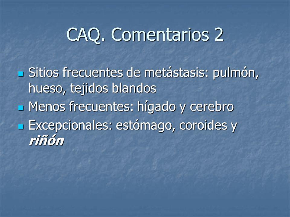 CAQ. Comentarios 2 Sitios frecuentes de metástasis: pulmón, hueso, tejidos blandos. Menos frecuentes: hígado y cerebro.