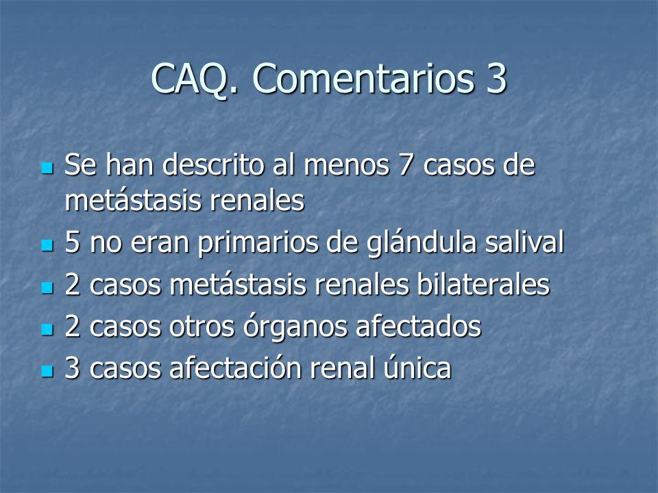 CAQ. Comentarios 3 Se han descrito al menos 7 casos de metástasis renales. 5 no eran primarios de glándula salival.