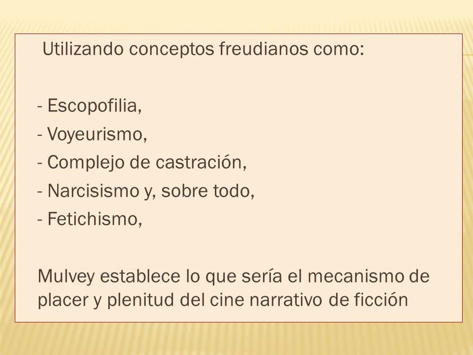 Utilizando conceptos freudianos como: - Escopofilia, - Voyeurismo, - Complejo de castración, - Narcisismo y, sobre todo, - Fetichismo, Mulvey establece lo que sería el mecanismo de placer y plenitud del cine narrativo de ficción