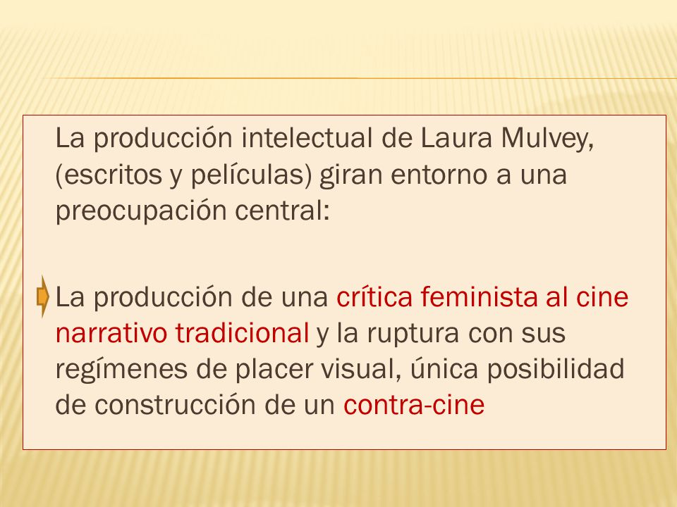 La producción intelectual de Laura Mulvey, (escritos y películas) giran entorno a una preocupación central: La producción de una crítica feminista al cine narrativo tradicional y la ruptura con sus regímenes de placer visual, única posibilidad de construcción de un contra-cine