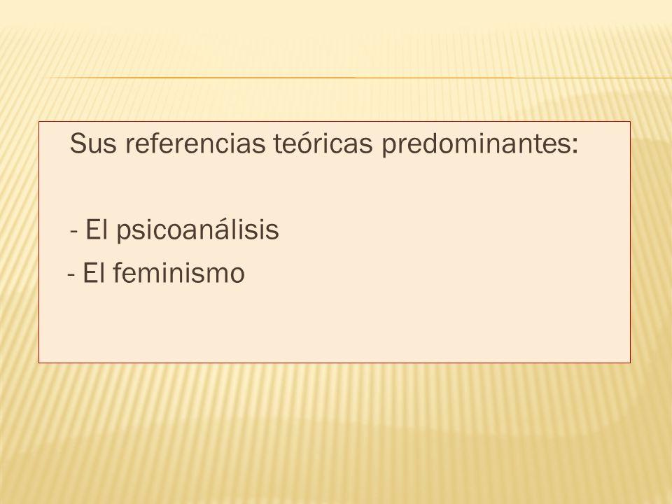 Sus referencias teóricas predominantes: - El psicoanálisis - El feminismo