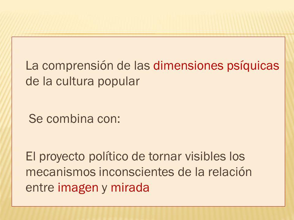 La comprensión de las dimensiones psíquicas de la cultura popular Se combina con: El proyecto político de tornar visibles los mecanismos inconscientes de la relación entre imagen y mirada