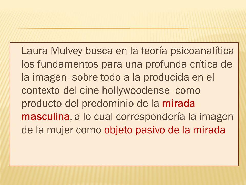 Laura Mulvey busca en la teoría psicoanalítica los fundamentos para una profunda crítica de la imagen -sobre todo a la producida en el contexto del cine hollywoodense- como producto del predominio de la mirada masculina, a lo cual correspondería la imagen de la mujer como objeto pasivo de la mirada