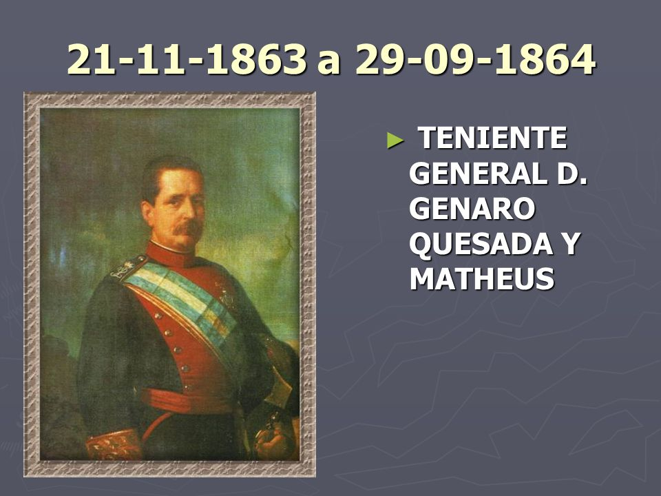 21-11-1863 a 29-09-1864 TENIENTE GENERAL D. GENARO QUESADA Y MATHEUS