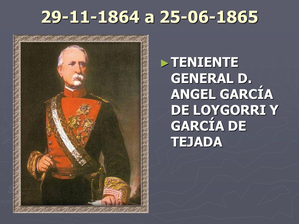 29-11-1864 a 25-06-1865 TENIENTE GENERAL D. ANGEL GARCÍA DE LOYGORRI Y GARCÍA DE TEJADA