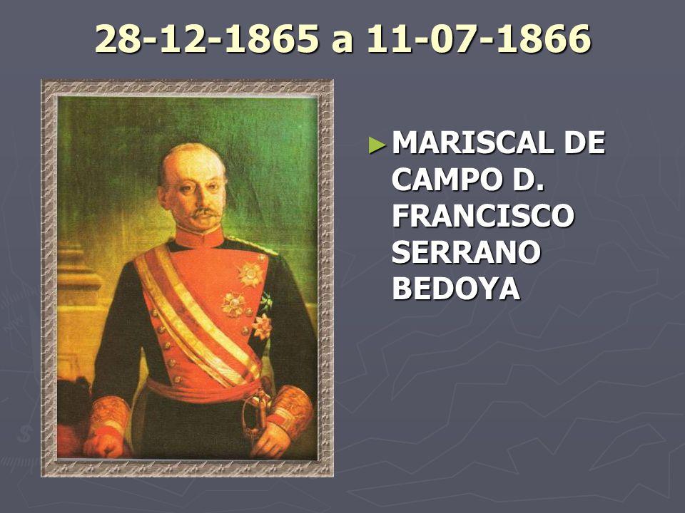 28-12-1865 a 11-07-1866 MARISCAL DE CAMPO D. FRANCISCO SERRANO BEDOYA