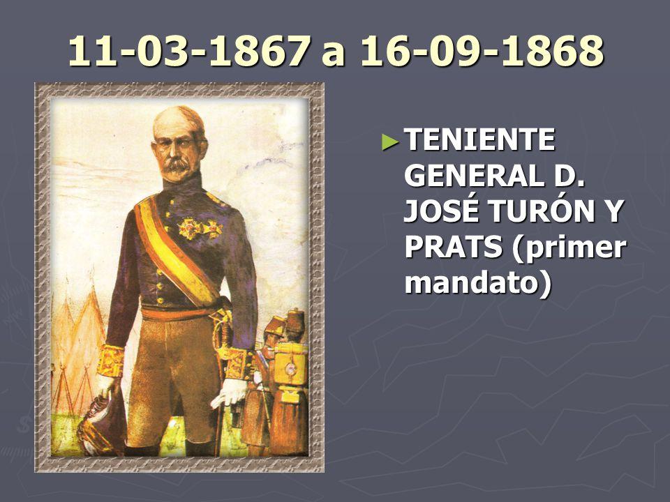 11-03-1867 a 16-09-1868 TENIENTE GENERAL D. JOSÉ TURÓN Y PRATS (primer mandato)