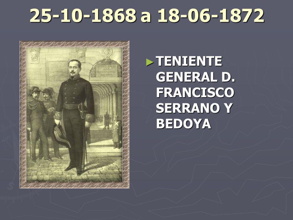 25-10-1868 a 18-06-1872 TENIENTE GENERAL D. FRANCISCO SERRANO Y BEDOYA