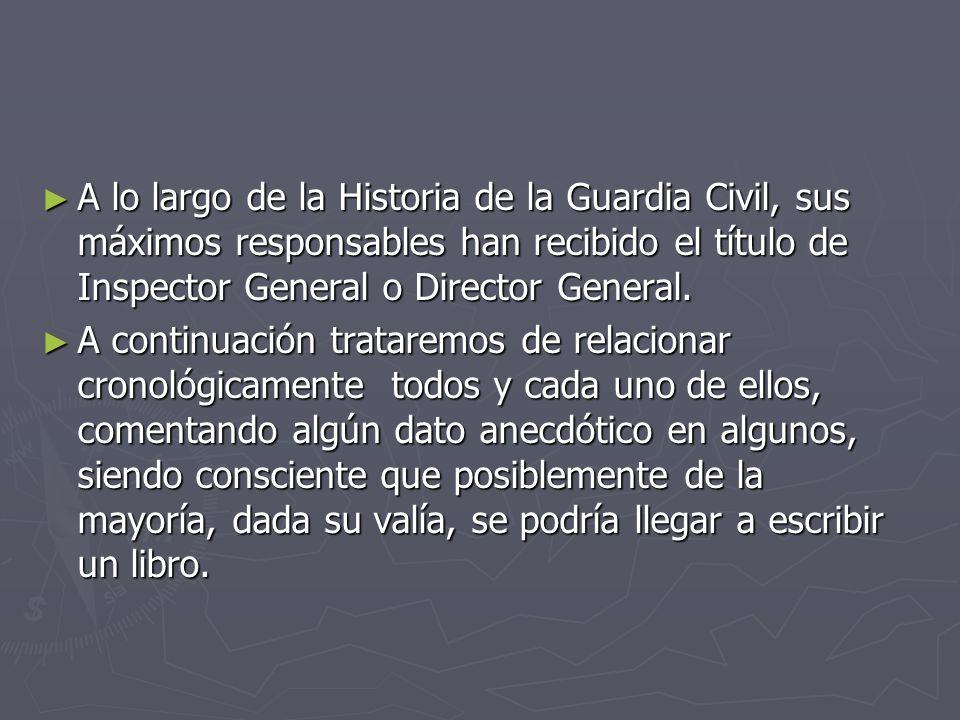 A lo largo de la Historia de la Guardia Civil, sus máximos responsables han recibido el título de Inspector General o Director General.