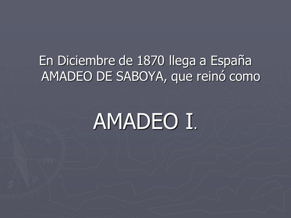 En Diciembre de 1870 llega a España AMADEO DE SABOYA, que reinó como