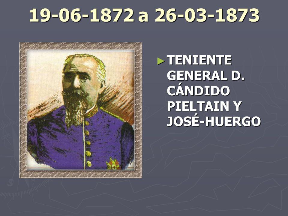 19-06-1872 a 26-03-1873 TENIENTE GENERAL D. CÁNDIDO PIELTAIN Y JOSÉ-HUERGO