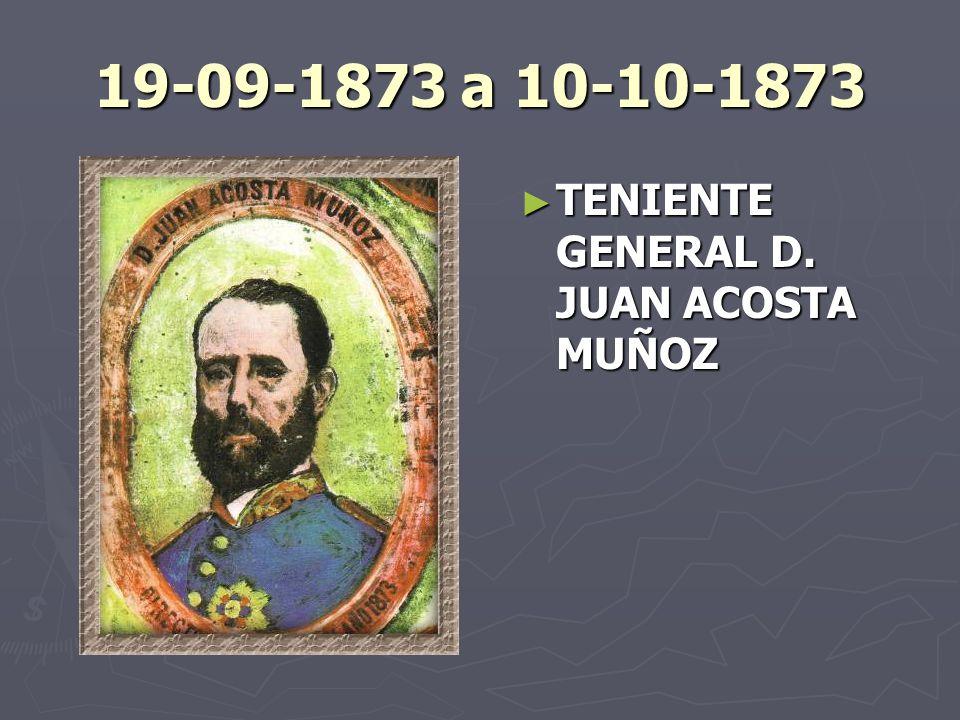 19-09-1873 a 10-10-1873 TENIENTE GENERAL D. JUAN ACOSTA MUÑOZ