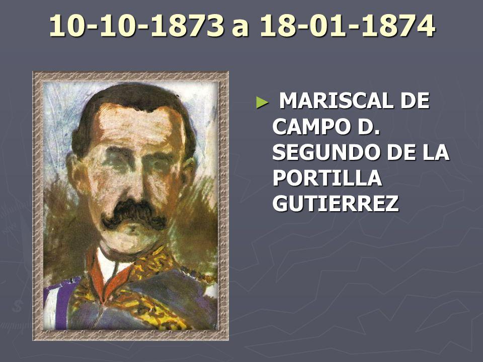 10-10-1873 a 18-01-1874 MARISCAL DE CAMPO D. SEGUNDO DE LA PORTILLA GUTIERREZ
