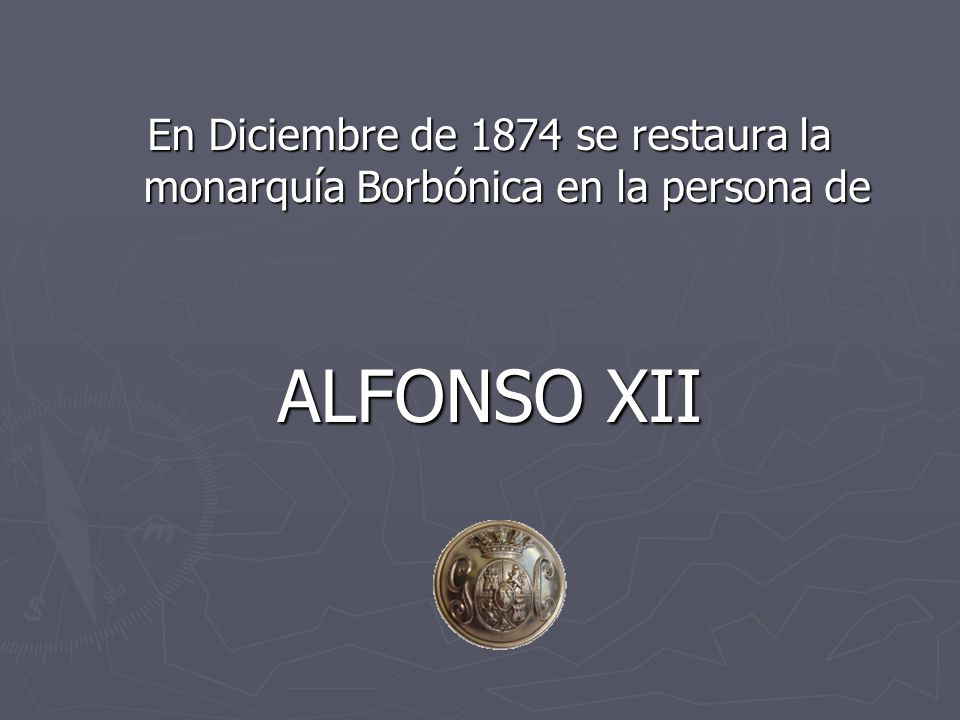 En Diciembre de 1874 se restaura la monarquía Borbónica en la persona de
