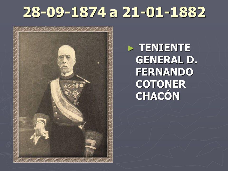 28-09-1874 a 21-01-1882 TENIENTE GENERAL D. FERNANDO COTONER CHACÓN