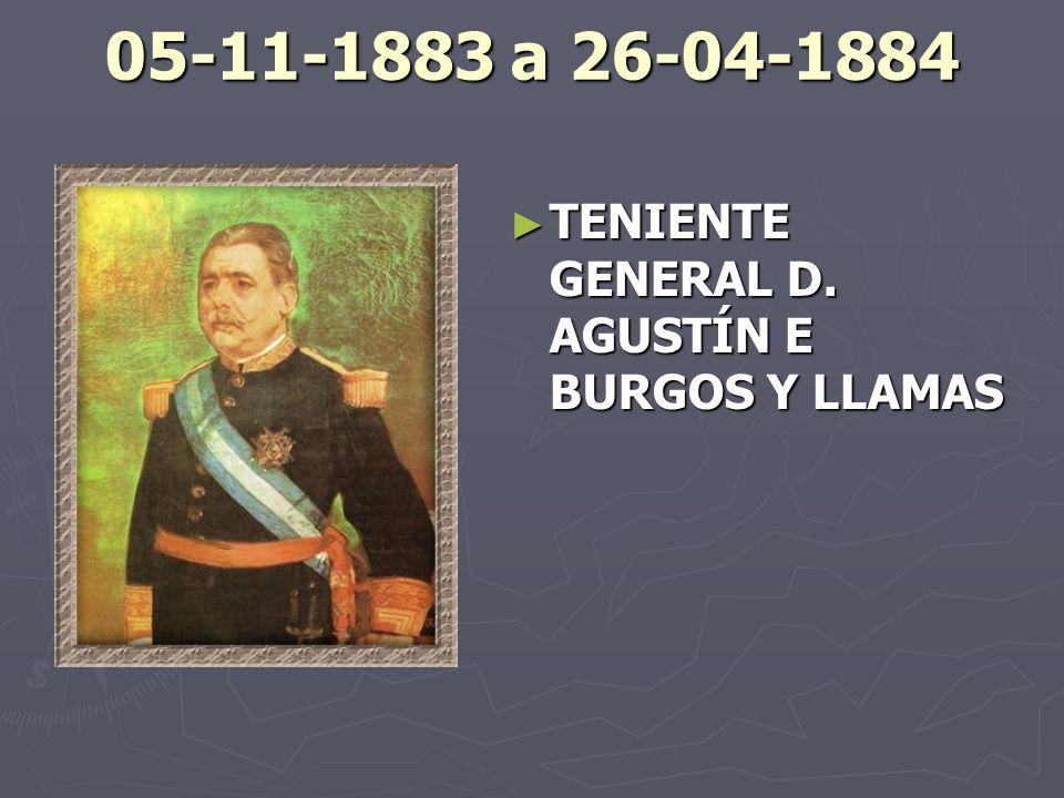 05-11-1883 a 26-04-1884 TENIENTE GENERAL D. AGUSTÍN E BURGOS Y LLAMAS