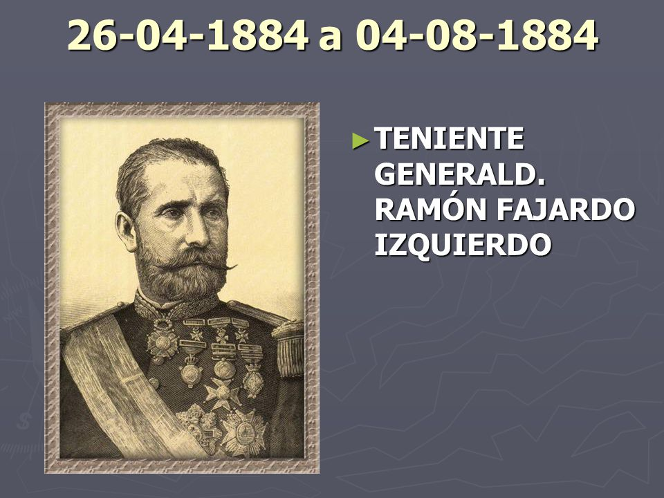 26-04-1884 a 04-08-1884 TENIENTE GENERALD. RAMÓN FAJARDO IZQUIERDO