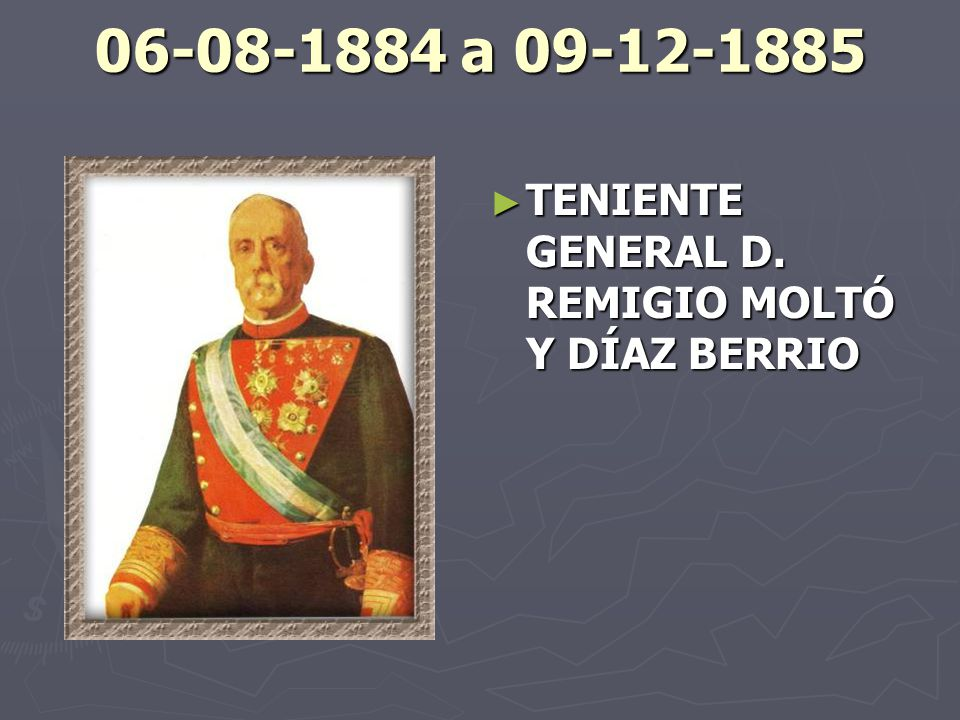 06-08-1884 a 09-12-1885 TENIENTE GENERAL D. REMIGIO MOLTÓ Y DÍAZ BERRIO