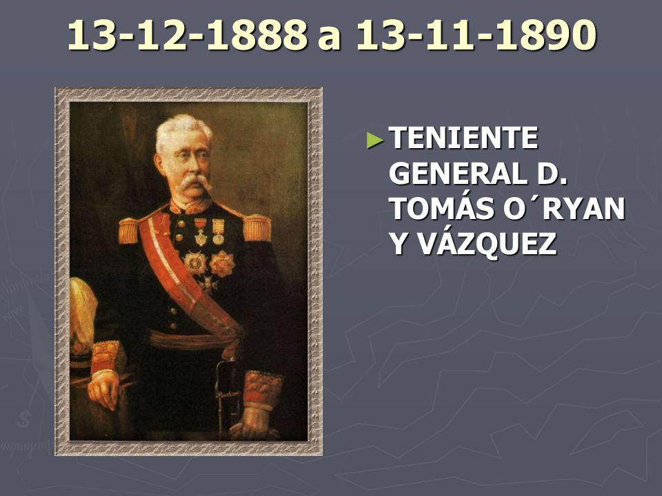 13-12-1888 a 13-11-1890 TENIENTE GENERAL D. TOMÁS O´RYAN Y VÁZQUEZ