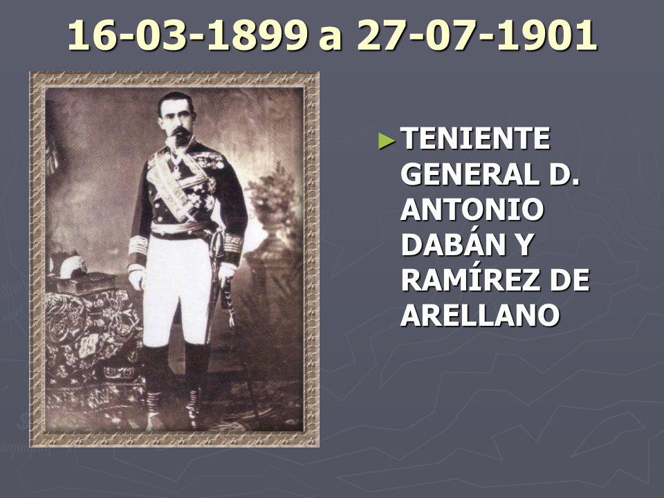 16-03-1899 a 27-07-1901 TENIENTE GENERAL D. ANTONIO DABÁN Y RAMÍREZ DE ARELLANO