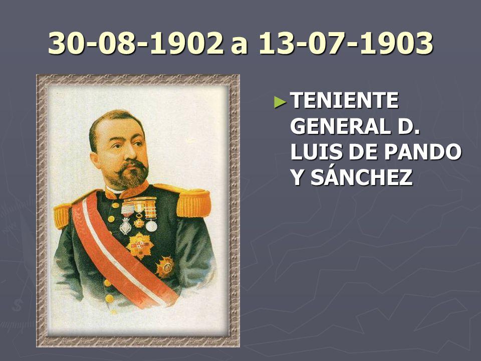 30-08-1902 a 13-07-1903 TENIENTE GENERAL D. LUIS DE PANDO Y SÁNCHEZ
