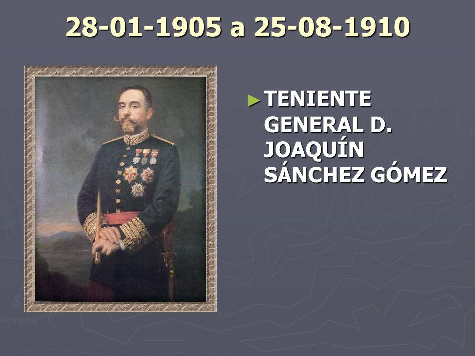 28-01-1905 a 25-08-1910 TENIENTE GENERAL D. JOAQUÍN SÁNCHEZ GÓMEZ