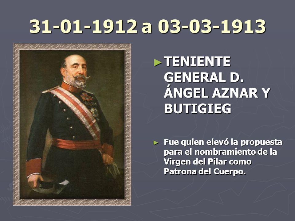 31-01-1912 a 03-03-1913 TENIENTE GENERAL D. ÁNGEL AZNAR Y BUTIGIEG