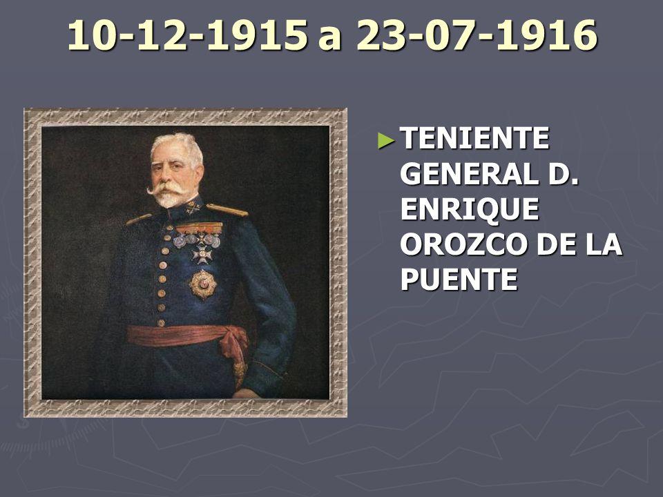 10-12-1915 a 23-07-1916 TENIENTE GENERAL D. ENRIQUE OROZCO DE LA PUENTE