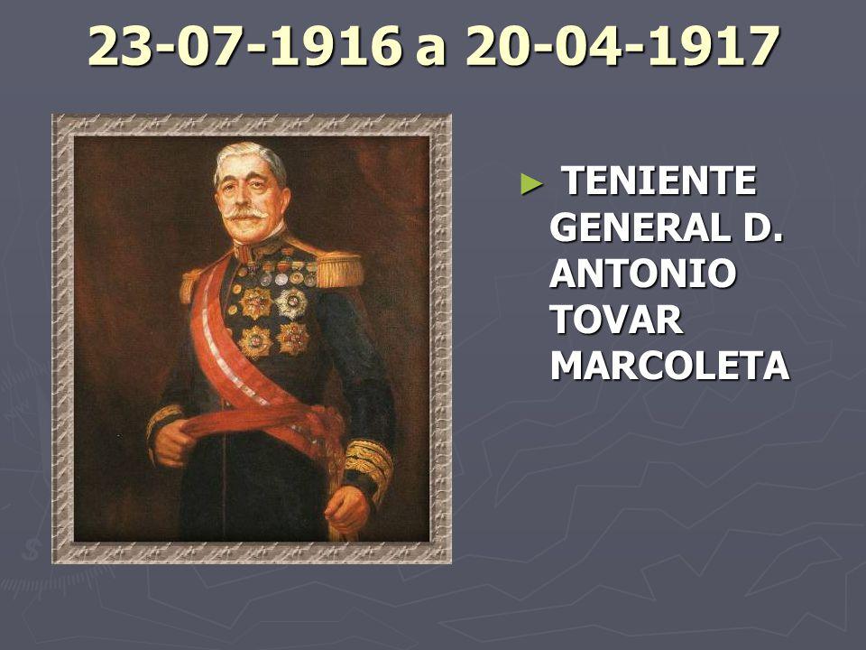 23-07-1916 a 20-04-1917 TENIENTE GENERAL D. ANTONIO TOVAR MARCOLETA