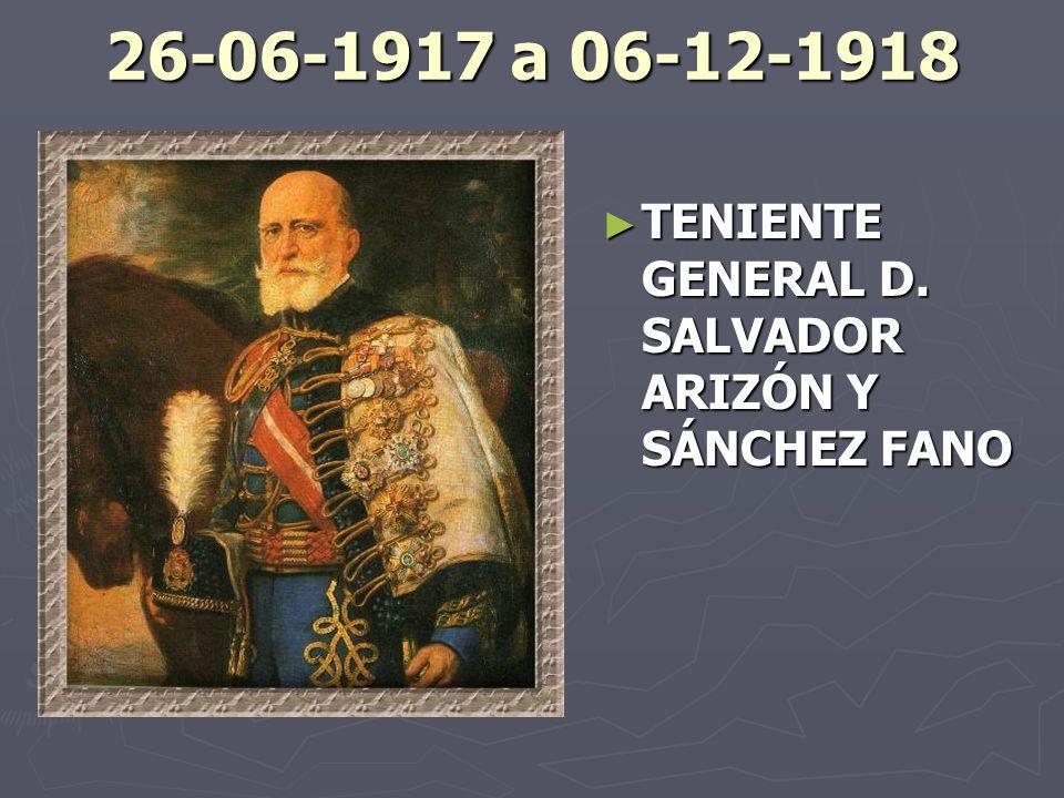 26-06-1917 a 06-12-1918 TENIENTE GENERAL D. SALVADOR ARIZÓN Y SÁNCHEZ FANO