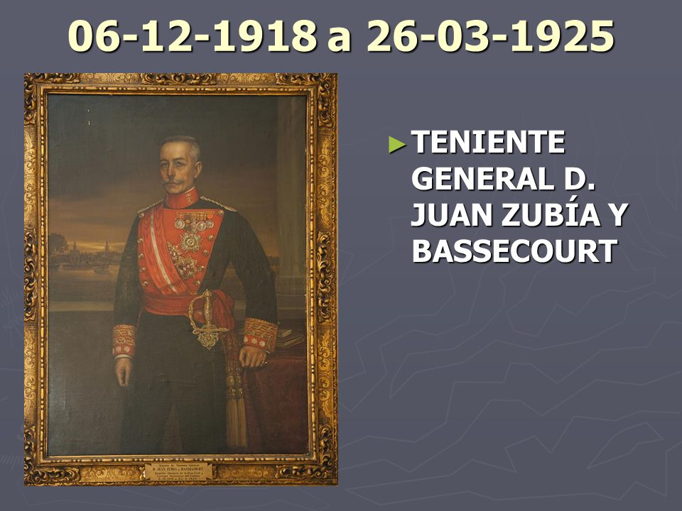 06-12-1918 a 26-03-1925 TENIENTE GENERAL D. JUAN ZUBÍA Y BASSECOURT