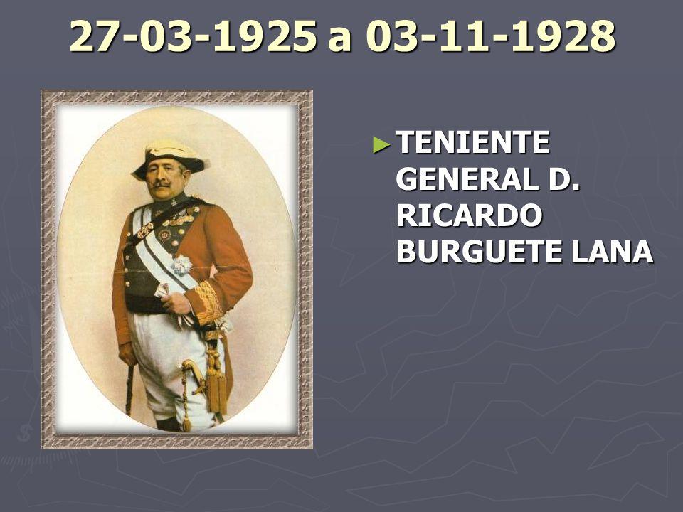 27-03-1925 a 03-11-1928 TENIENTE GENERAL D. RICARDO BURGUETE LANA